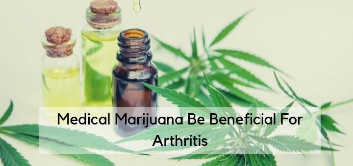 Medical Marijuana Be Beneficial For Arthritis