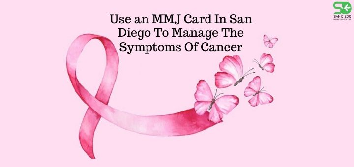 Use an MMJ Card In San Diego To Manage The Symptoms Of Cancer